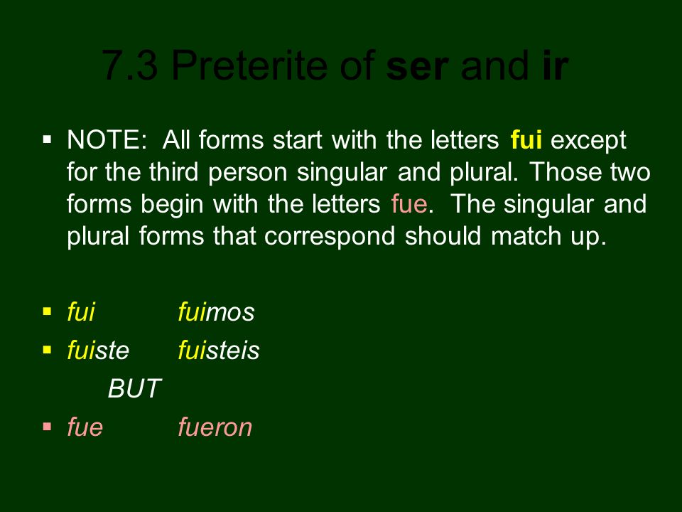 NOTE: All forms start with the letters fui except for the third person singular and plural. Those two forms begin with the letters fue. The singular and plural forms that correspond should match up.