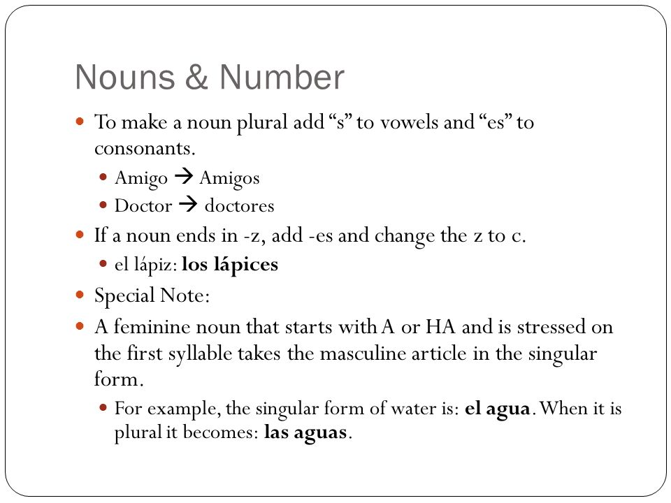 Nouns & Number To make a noun plural add s to vowels and es to consonants. Amigo  Amigos. Doctor  doctores.