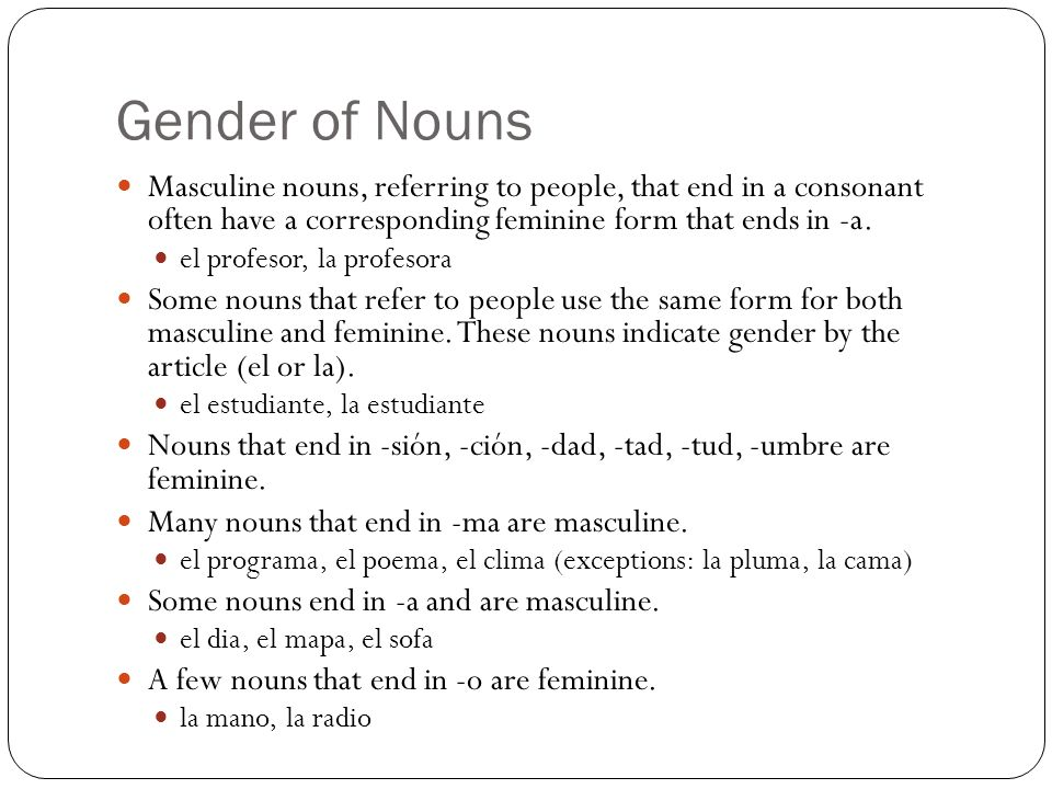 Gender of Nouns Masculine nouns, referring to people, that end in a consonant often have a corresponding feminine form that ends in -a.
