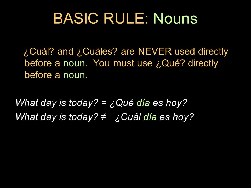 BASIC RULE: Nouns ¿Cuál and ¿Cuáles are NEVER used directly before a noun. You must use ¿Qué directly before a noun.