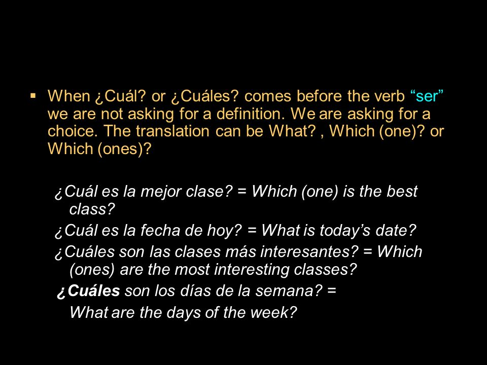 When ¿Cuál or ¿Cuáles comes before the verb ser we are not asking for a definition. We are asking for a choice. The translation can be What , Which (one) or Which (ones)
