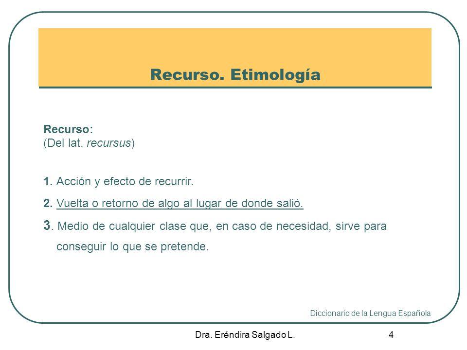 Recurso. Etimología Recurso: (Del lat. recursus) 1. Acción y efecto de recurrir. 2. Vuelta o retorno de algo al lugar de donde salió.