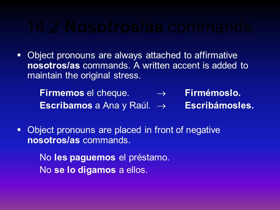 Object pronouns are always attached to affirmative nosotros/as commands. A written accent is added to maintain the original stress.