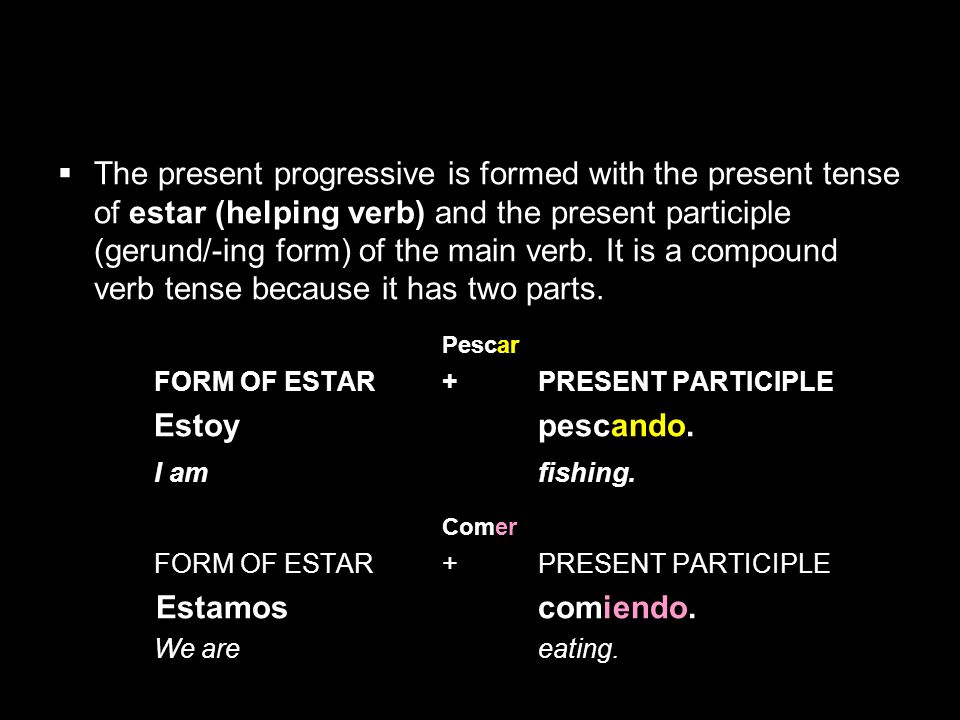 The present progressive is formed with the present tense of estar (helping verb) and the present participle (gerund/-ing form) of the main verb. It is a compound verb tense because it has two parts.