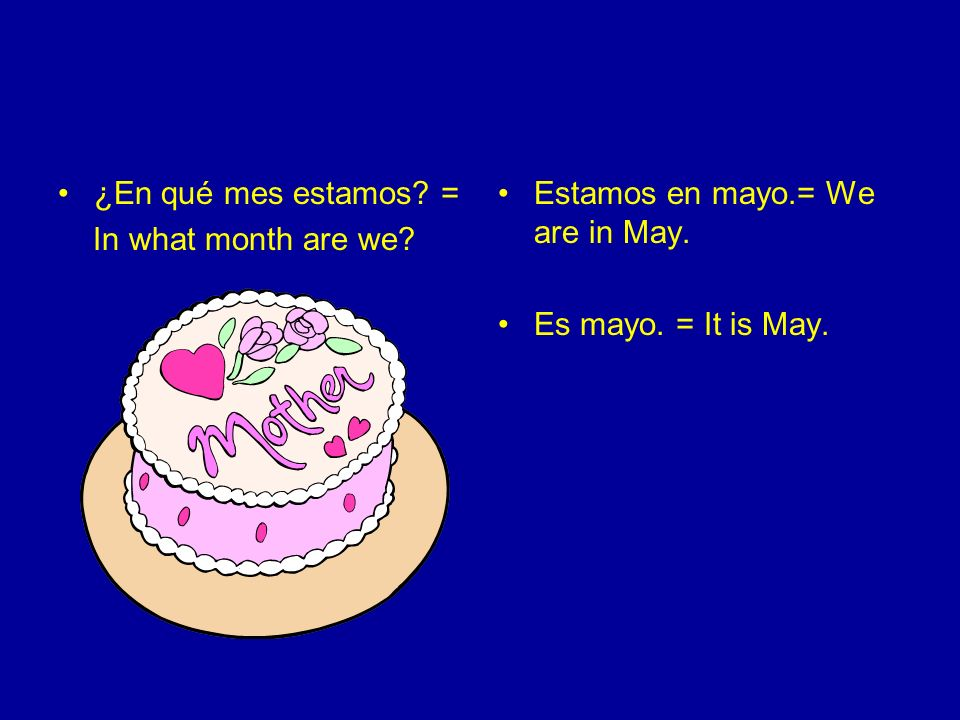 ¿En qué mes estamos = In what month are we Estamos en mayo.= We are in May. Es mayo. = It is May.
