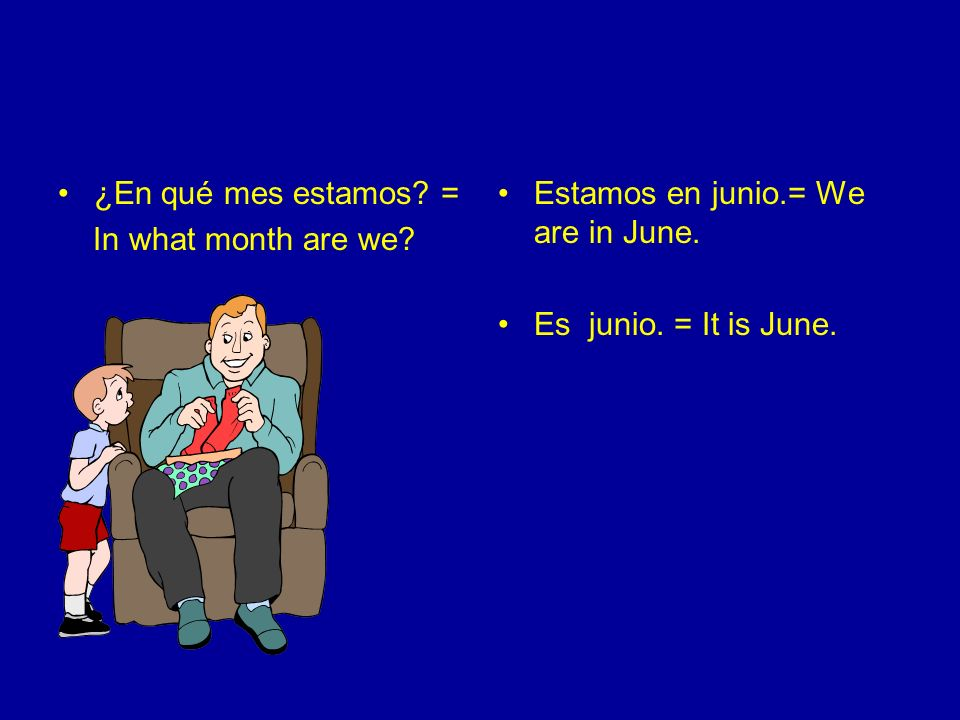 ¿En qué mes estamos. = In what month are we. Estamos en junio.= We are in June.