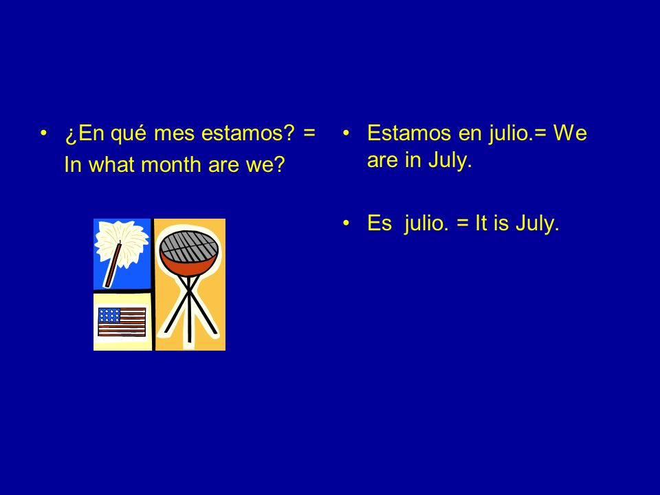 ¿En qué mes estamos. = In what month are we. Estamos en julio.= We are in July.