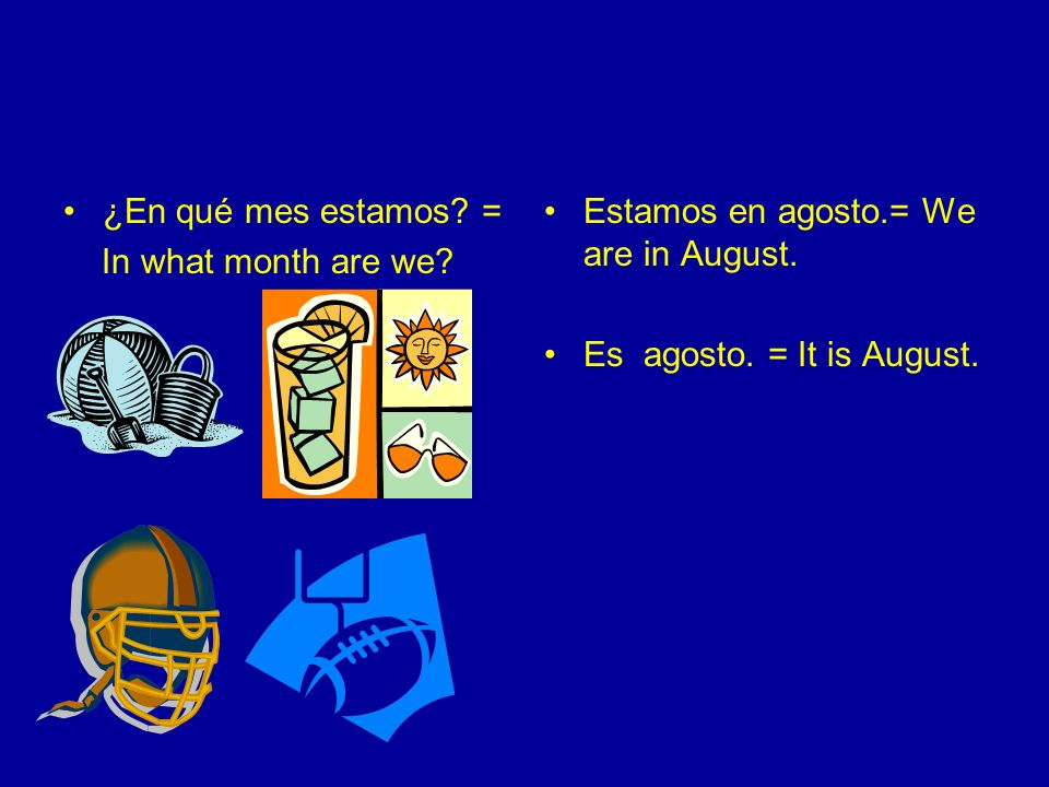 ¿En qué mes estamos. = In what month are we. Estamos en agosto.= We are in August.