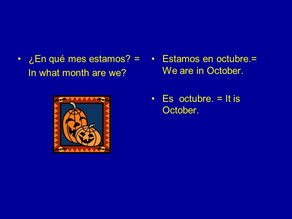 ¿En qué mes estamos. = In what month are we. Estamos en octubre.= We are in October.