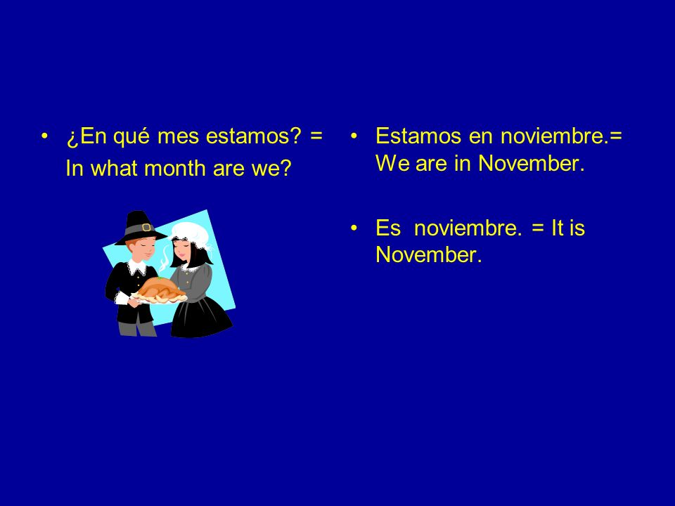¿En qué mes estamos. = In what month are we. Estamos en noviembre.= We are in November.