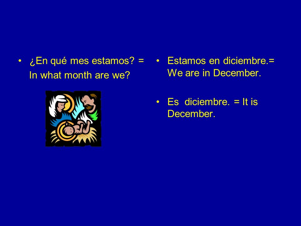 ¿En qué mes estamos. = In what month are we. Estamos en diciembre.= We are in December.