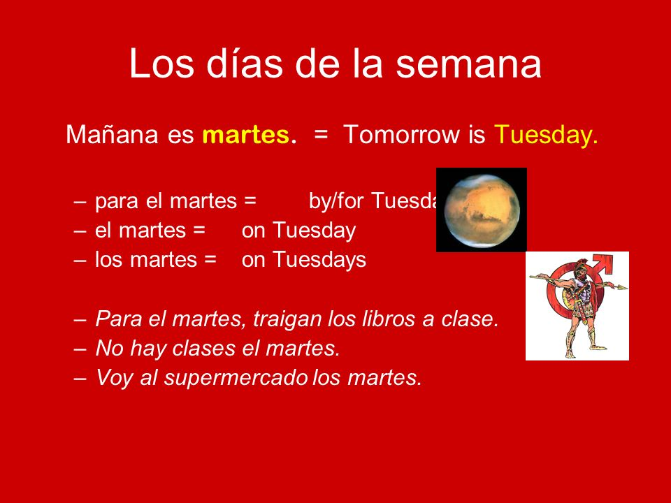 Los días de la semana Mañana es martes. = Tomorrow is Tuesday.
