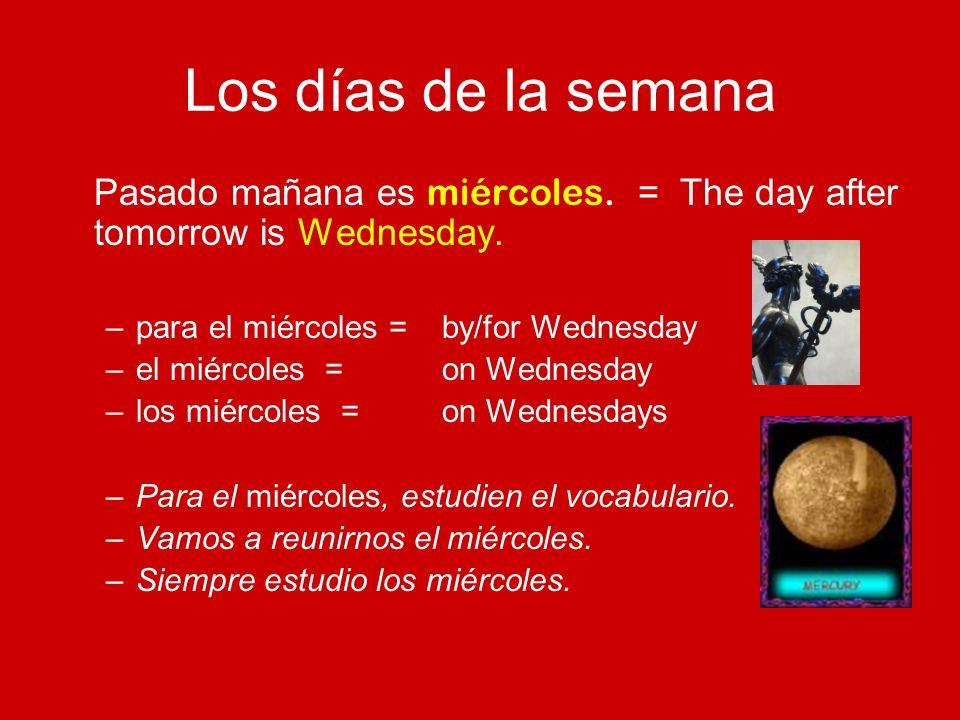 Los días de la semana Pasado mañana es miércoles. = The day after tomorrow is Wednesday. para el miércoles = by/for Wednesday.