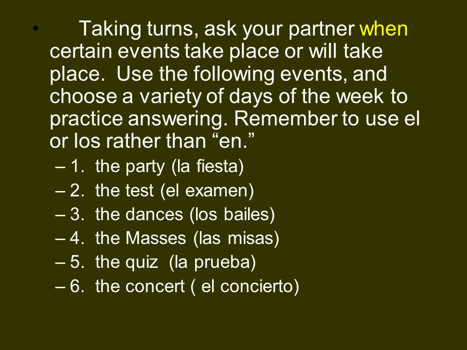 Taking turns, ask your partner when certain events take place or will take place. Use the following events, and choose a variety of days of the week to practice answering. Remember to use el or los rather than en.