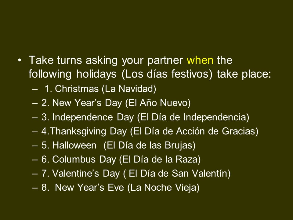 Take turns asking your partner when the following holidays (Los días festivos) take place: