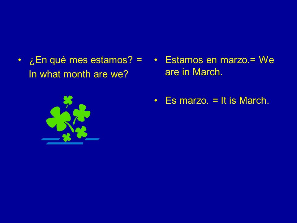 ¿En qué mes estamos. = In what month are we. Estamos en marzo.= We are in March.