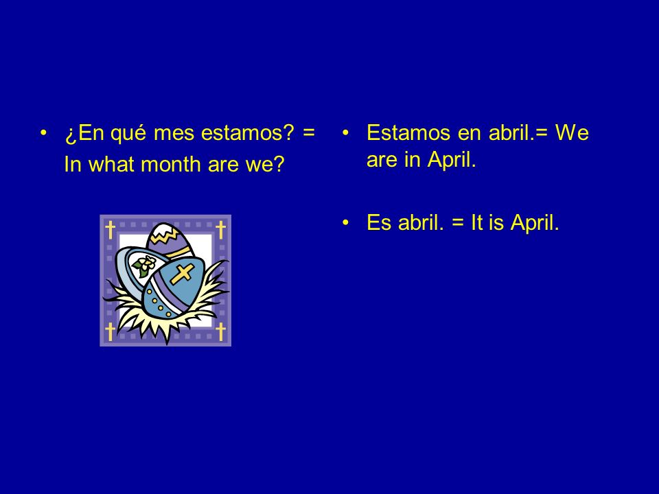 ¿En qué mes estamos. = In what month are we. Estamos en abril.= We are in April.