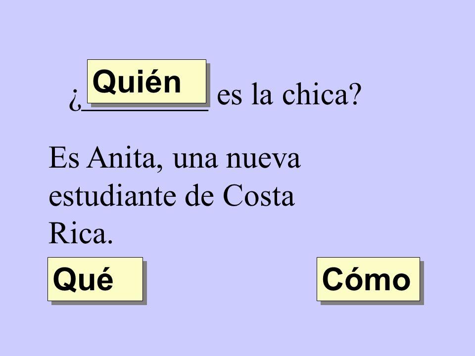 Quién ¿________ es la chica Es Anita, una nueva estudiante de Costa Rica. Qué Cómo
