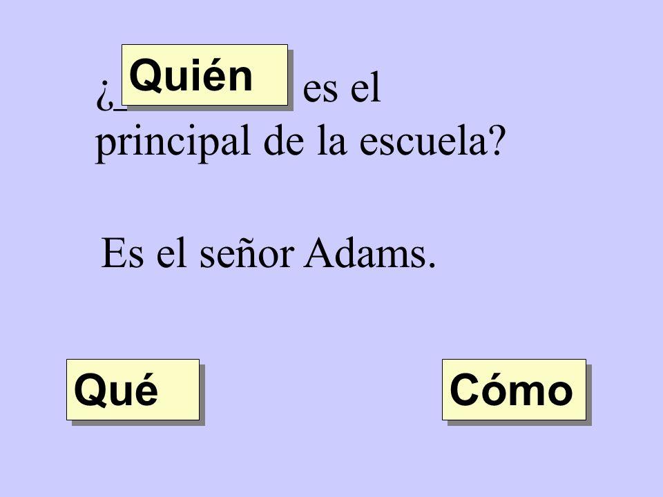 Quién ¿________ es el principal de la escuela Es el señor Adams. Qué Cómo