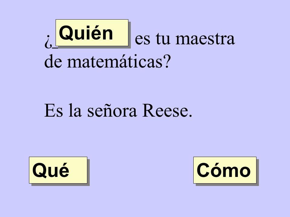 Quién ¿________ es tu maestra de matemáticas Es la señora Reese. Qué Cómo