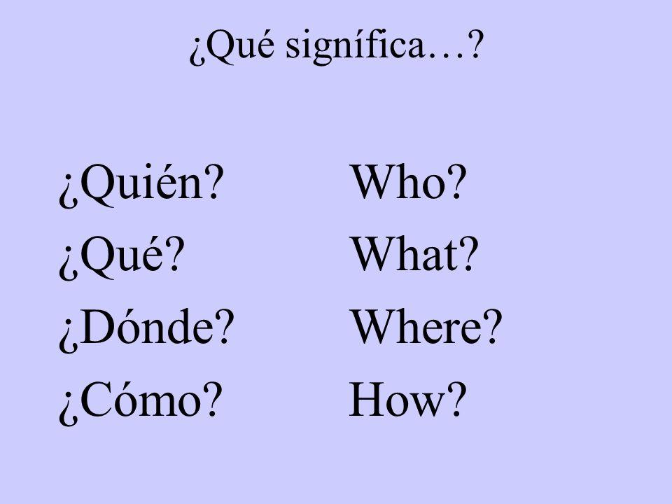 ¿Qué signífica… ¿Quién ¿Qué ¿Dónde ¿Cómo Who What Where How