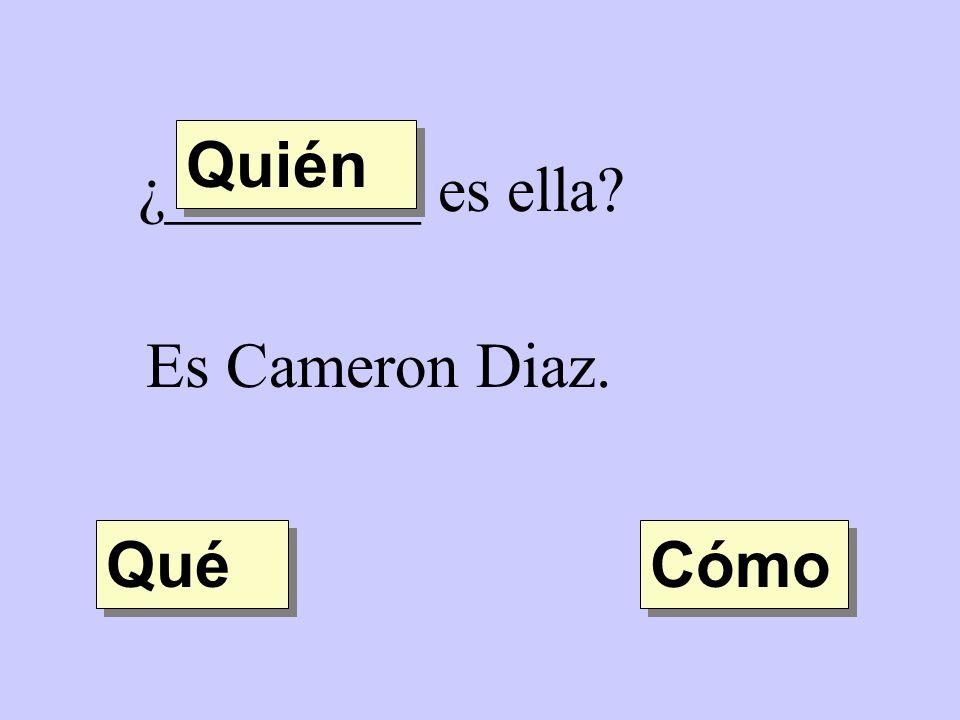 Quién ¿________ es ella Es Cameron Diaz. Qué Cómo