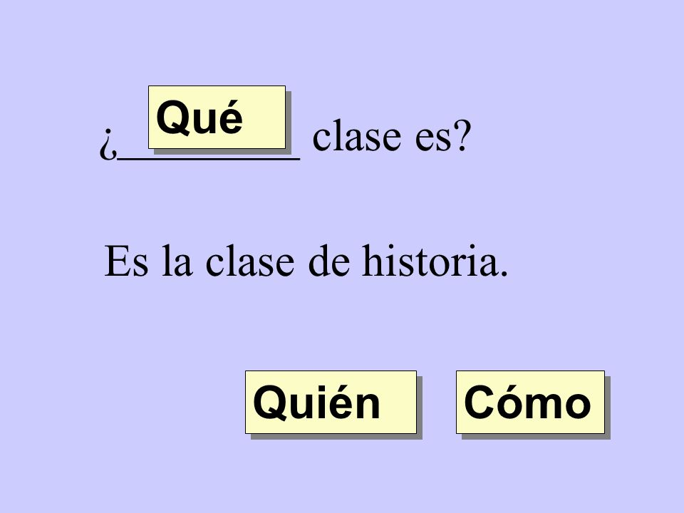 Qué ¿________ clase es Es la clase de historia. Quién Cómo