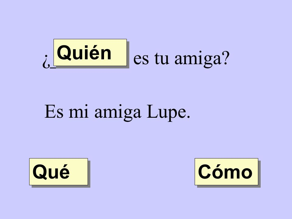 Quién ¿________ es tu amiga Es mi amiga Lupe. Qué Cómo