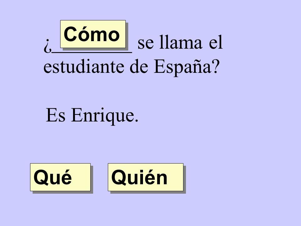 Cómo ¿________ se llama el estudiante de España Es Enrique. Qué Quién