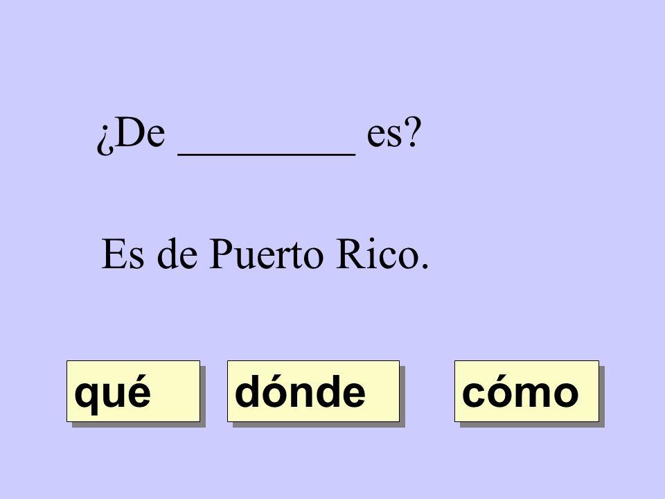 ¿De ________ es Es de Puerto Rico. qué dónde cómo