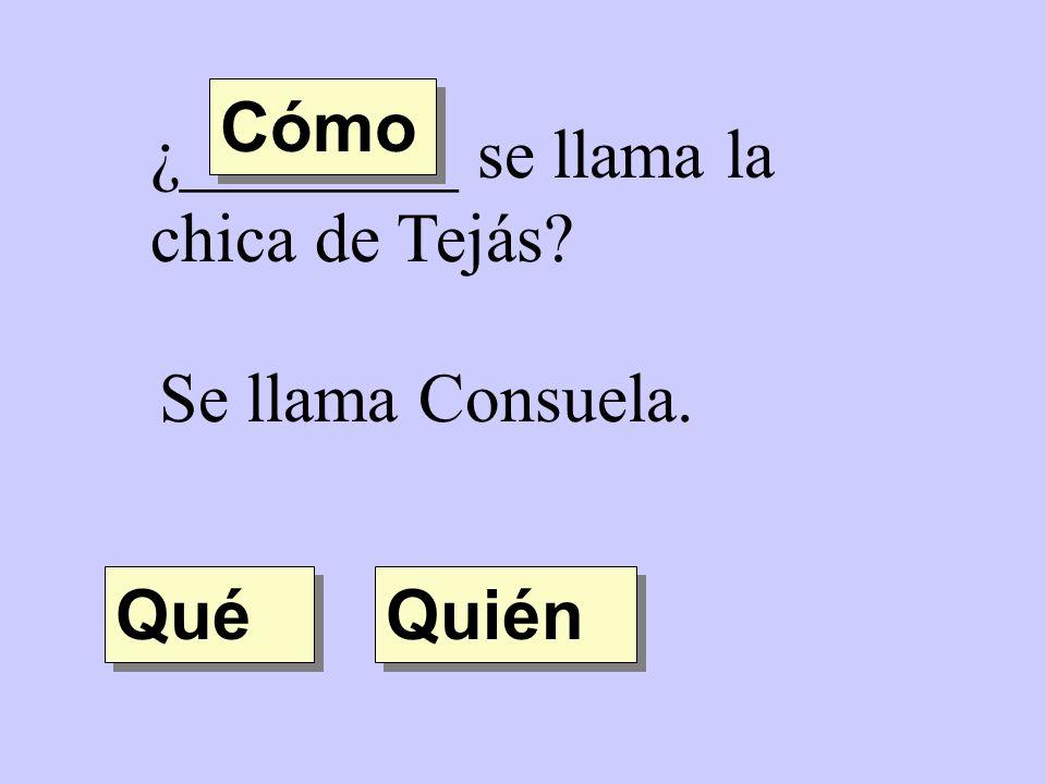 Cómo ¿________ se llama la chica de Tejás Se llama Consuela. Qué Quién