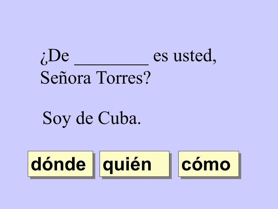 ¿De ________ es usted, Señora Torres