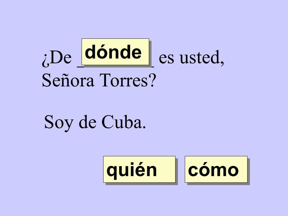 dónde ¿De ________ es usted, Señora Torres Soy de Cuba. quién cómo