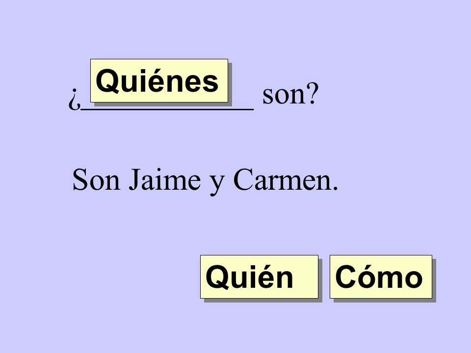 Quiénes ¿___________ son Son Jaime y Carmen. Quién Cómo