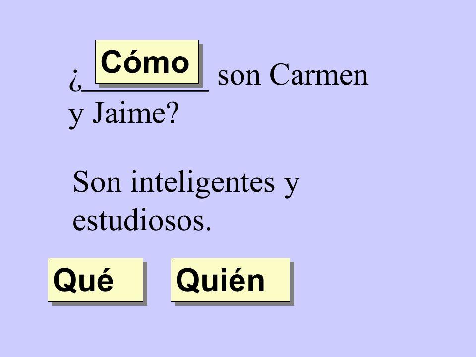 Cómo ¿________ son Carmen y Jaime Son inteligentes y estudiosos. Qué Quién