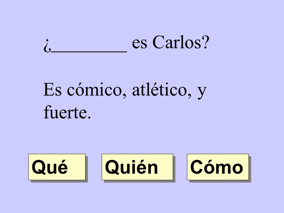 ¿________ es Carlos Es cómico, atlético, y fuerte. Qué Quién Cómo