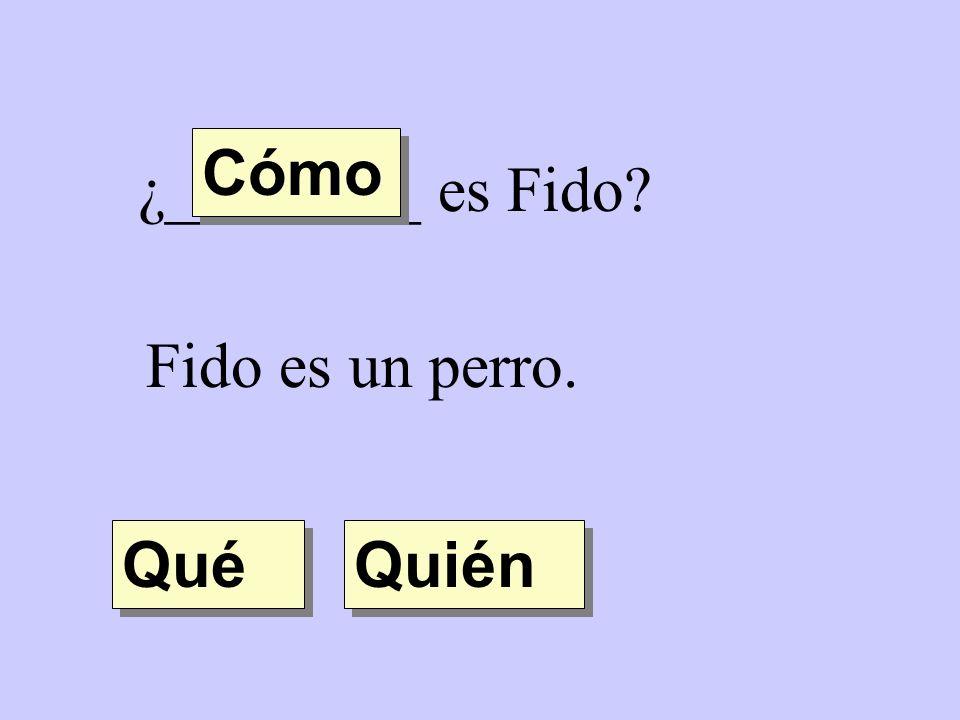 Cómo ¿________ es Fido Fido es un perro. Qué Quién