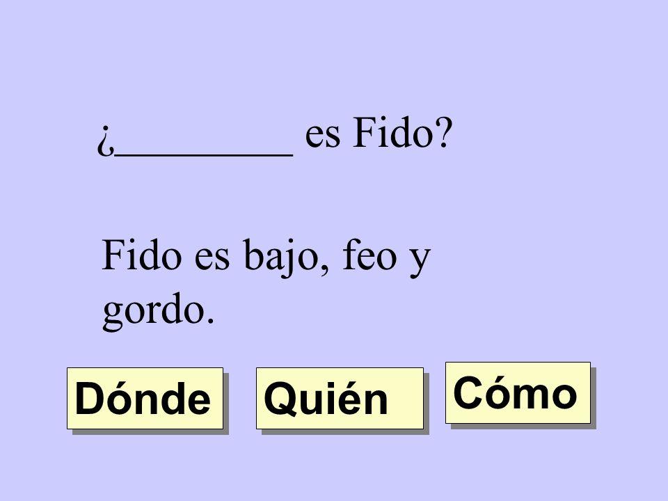 ¿________ es Fido Fido es bajo, feo y gordo. Cómo Dónde Quién