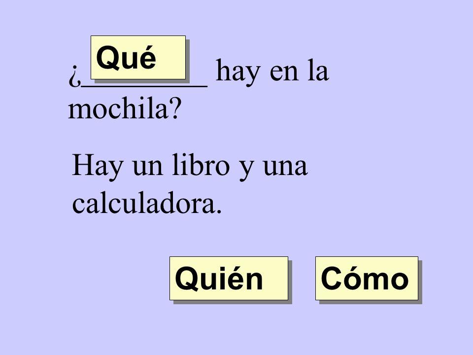 Qué ¿________ hay en la mochila Hay un libro y una calculadora. Quién Cómo