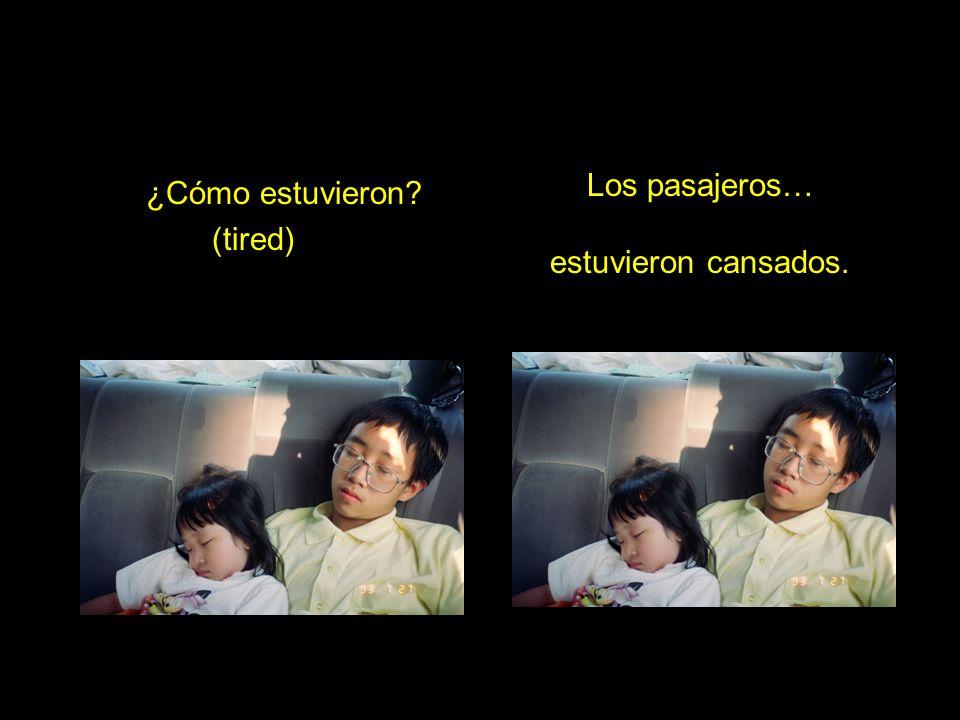 ¿Cómo estuvieron (tired) Los pasajeros… estuvieron cansados.