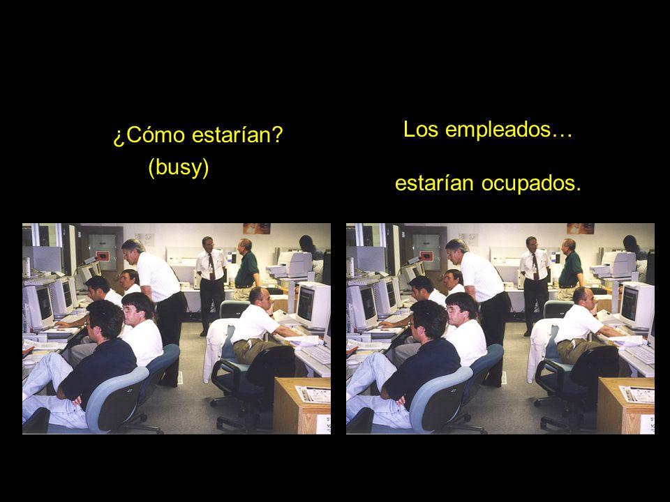 ¿Cómo estarían (busy) Los empleados… estarían ocupados.