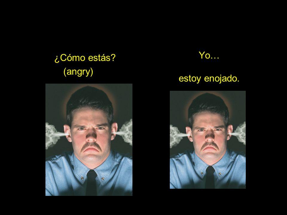 ¿Cómo estás (angry) Yo… estoy enojado.