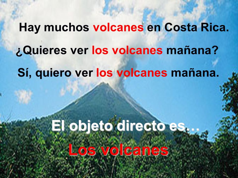 Los volcanes El objeto directo es… ¿Quieres ver los volcanes mañana