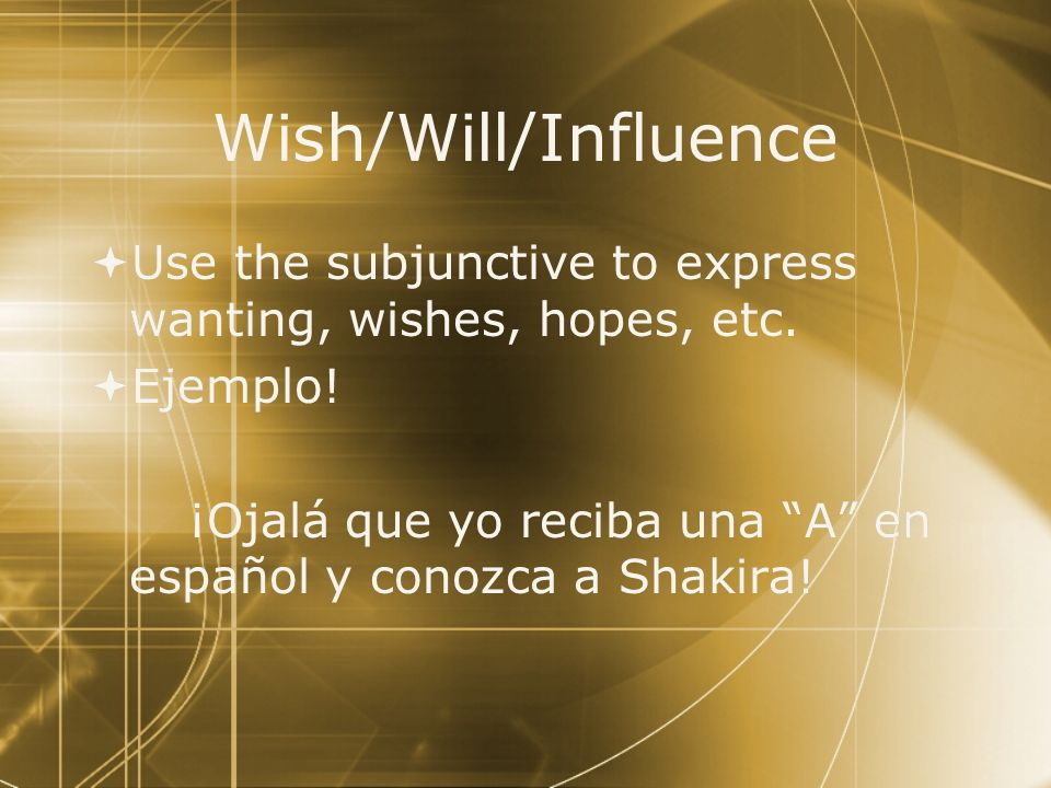 Wish/Will/Influence Use the subjunctive to express wanting, wishes, hopes, etc. Ejemplo!