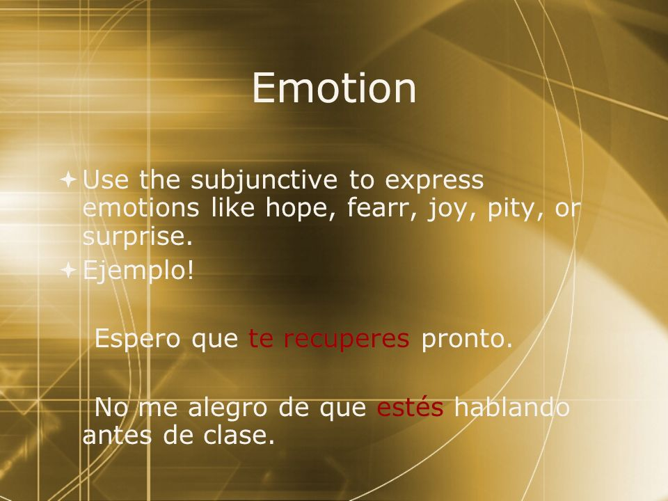 EmotionUse the subjunctive to express emotions like hope, fearr, joy, pity, or surprise. Ejemplo! Espero que te recuperes pronto.