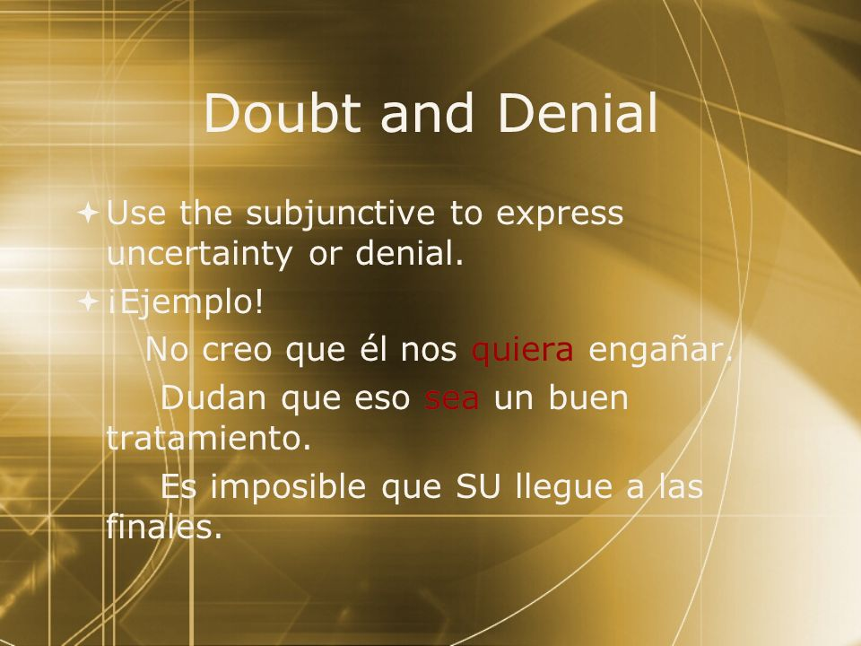 Doubt and Denial Use the subjunctive to express uncertainty or denial.