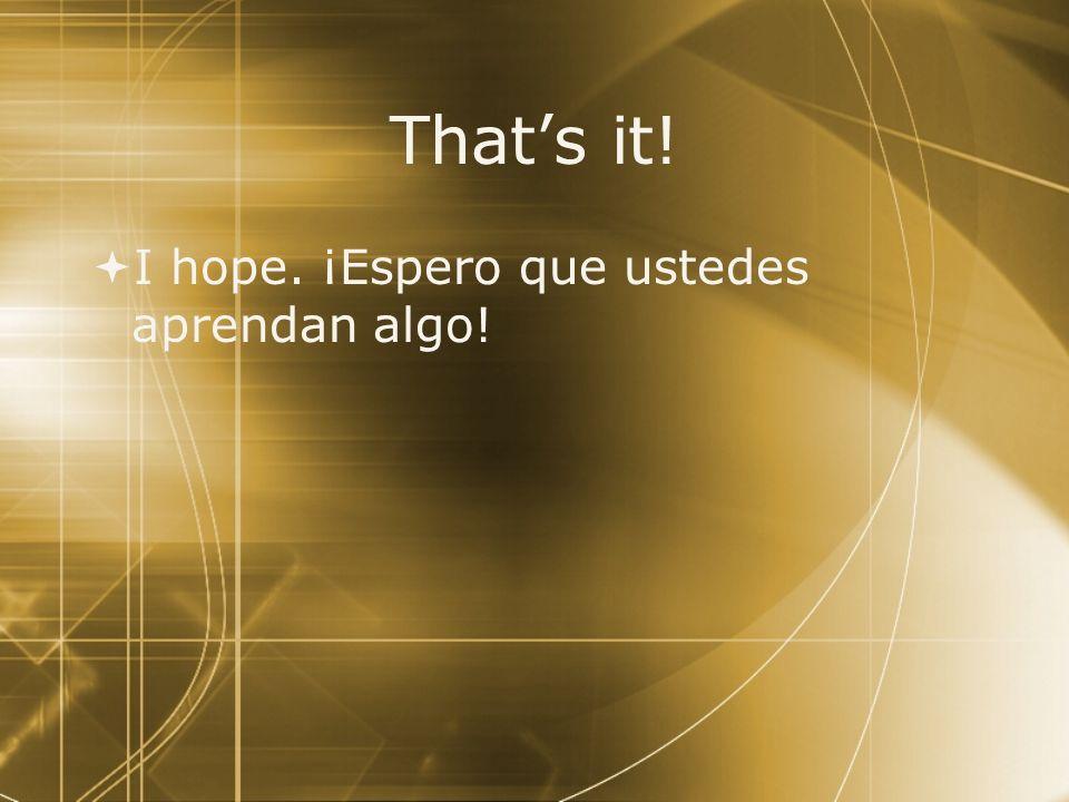 That's it! I hope. ¡Espero que ustedes aprendan algo!
