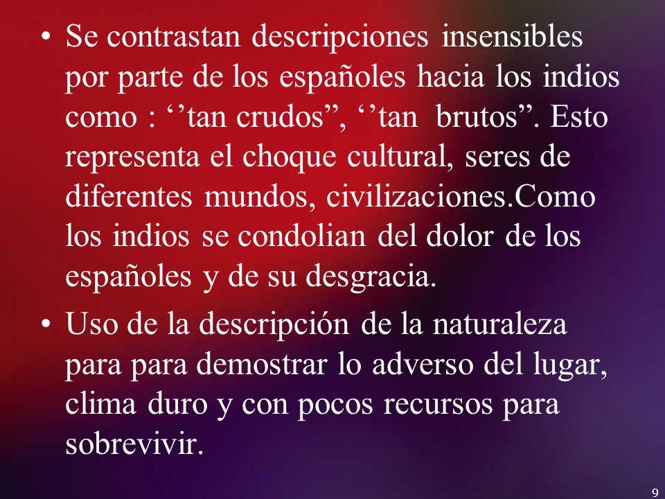 Se contrastan descripciones insensibles por parte de los españoles hacia los indios como : ''tan crudos , ''tan brutos . Esto representa el choque cultural, seres de diferentes mundos, civilizaciones.Como los indios se condolian del dolor de los españoles y de su desgracia.