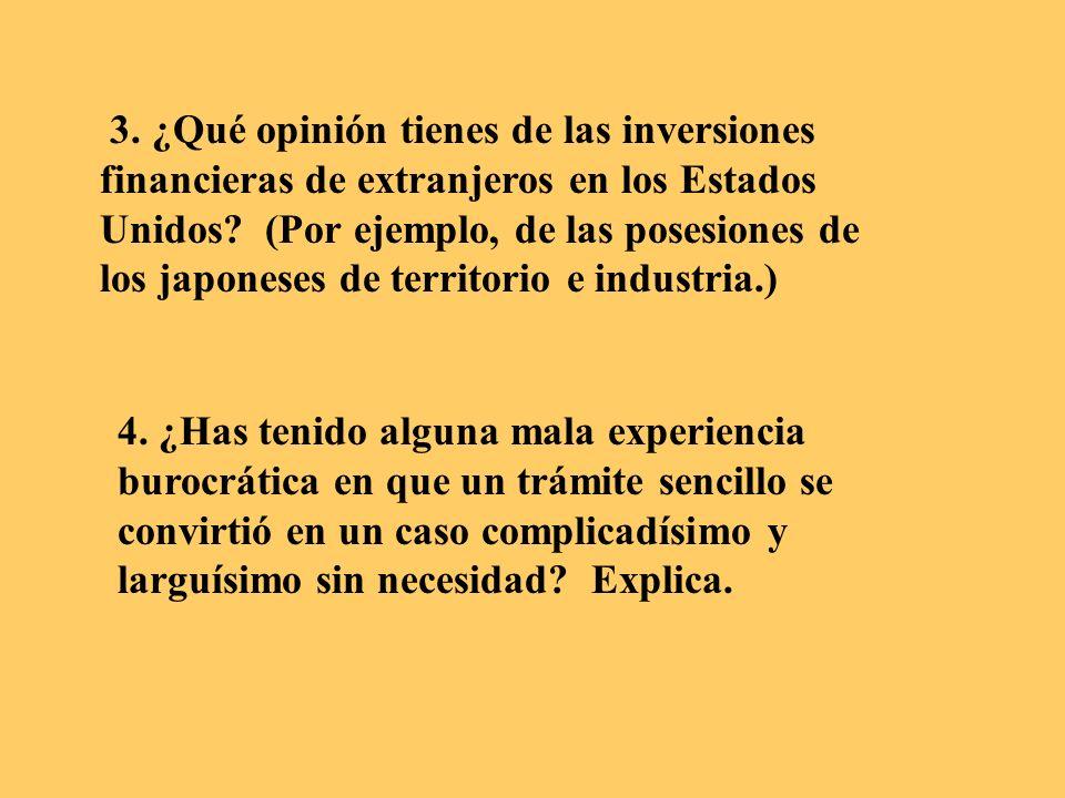 3. ¿Qué opinión tienes de las inversiones financieras de extranjeros en los Estados Unidos (Por ejemplo, de las posesiones de los japoneses de territorio e industria.)