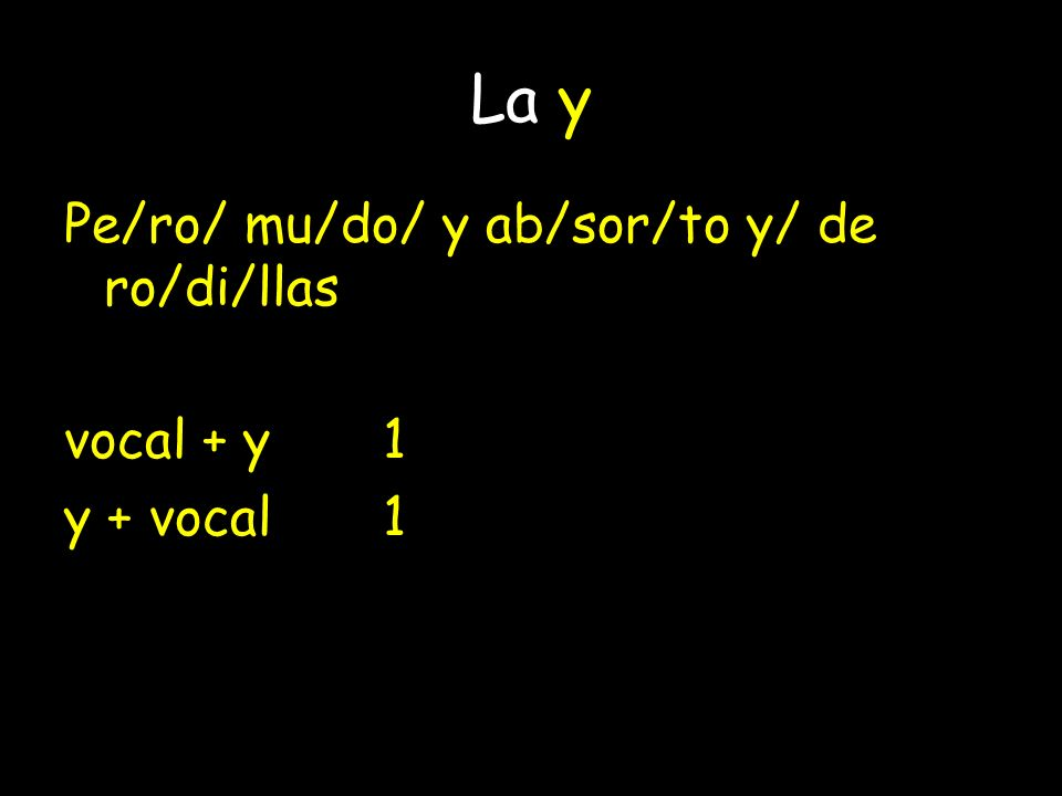 La y Pe/ro/ mu/do/ y ab/sor/to y/ de ro/di/llas vocal + y 1